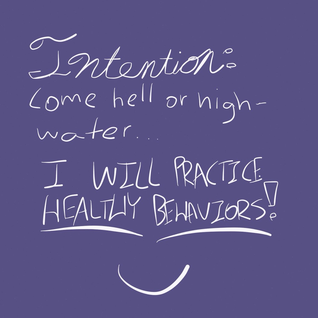 Intention: Come hell or high-water... I will practice healthy behaviors!