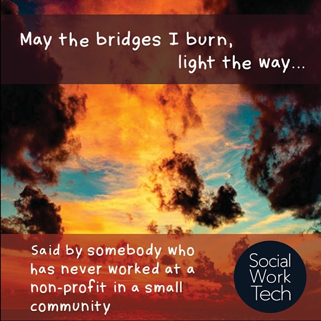 """May the bridges I burn, light the way..."" – said by somebody who has never worked at a non-profit in a small community. #SocialWork"